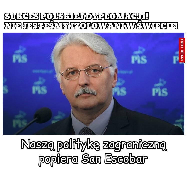 Sukces polskiej dyplomacji!            Nie jesteśmy izolowani w świecie!