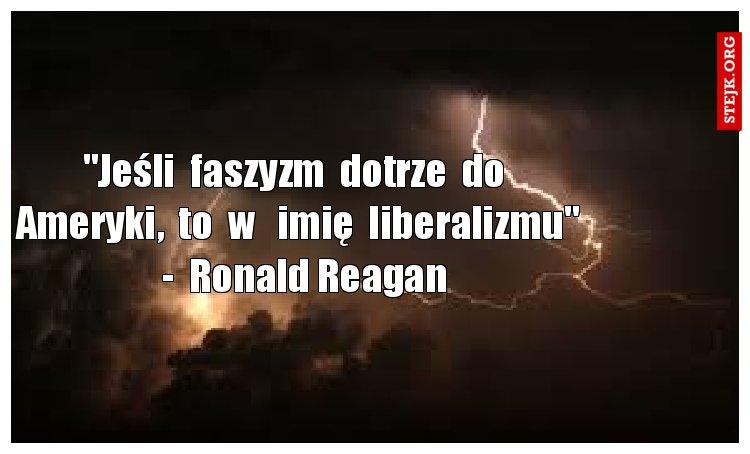"""""""Jeśli  faszyzm  dotrze  do  Ameryki,  to  w   imię  liberalizmu""""   -  Ronald Reagan"""