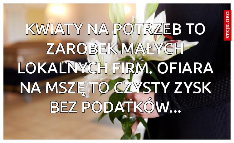 Kwiaty na potrzeb to zarobek małych lokalnych firm. Ofiara na mszę to czysty zysk bez podatków...