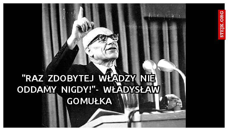 """Raz zdobytej władzy nie oddamy nigdy!""""- Władysław Gomułka - Stejk"""