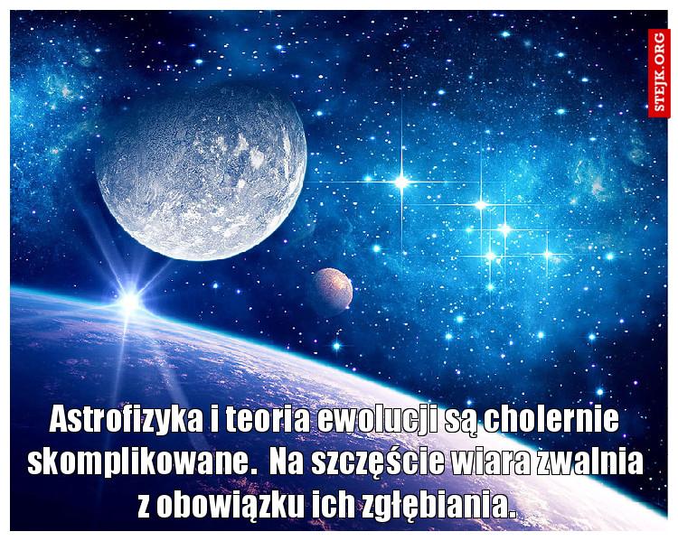 Astrofizyka i teoria ewolucji są cholernie skomplikowane.  Na szczęście wiara zwalnia z obowiązku ich zgłębiania.