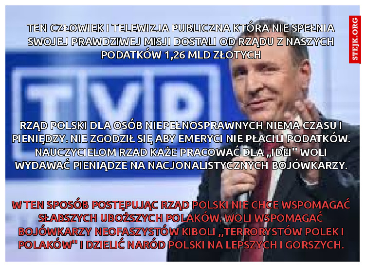 ten człowiek i telewizja publiczna która nie spełnia swojej prawdziwej misji dostali od rządu z naszych podatków 1,26 mld złotych