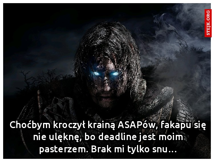 Choćbym kroczył krainą ASAPów, fakapu się nie ulęknę, bo deadline jest moim pasterzem. Brak mi tylko snu…