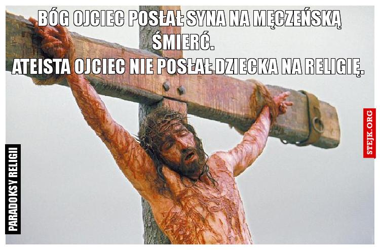 Bóg Ojciec posłał syna na męczeńską                                                 śmierć.                                             Ateista ojciec nie posłał dziecka na religię.