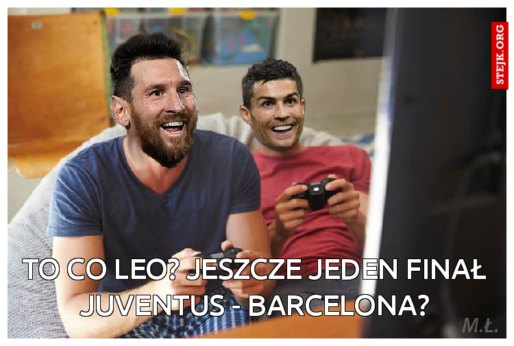 To co Leo? Jeszcze jeden fina? Juventus - Barcelona?