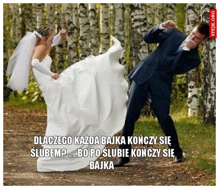 Dlaczego każda bajka kończy się ślubem? .... Bo po ślubie kończy się bajka
