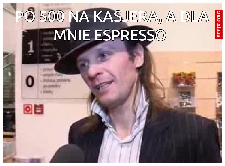 Po 500 na kasjera, A dla mnie espresso